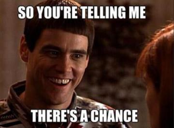 """So you're telling me there's a chance?"" From Dumb and Dumber"